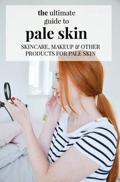 the ultimate guide to fair skin: skincare, makeup and other products for people with pale skin