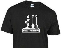 Funny gardening t-shirt - NOW I'M HAPPY