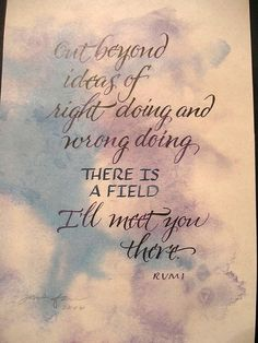 "Rumi Quotes and Poetry - ""Out beyond ideas of right doing and wrong doing there is a field. I'll meet you there."""