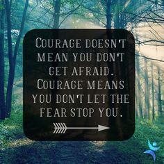 Courage doesn't mean you don't get afraid; it means you don't let the fear stop you.