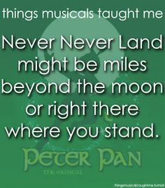 Never Never Land Might Be Miles Beyond The Moon Or Right Where You Stand.