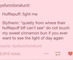 My best friend is a Hufflepuff and I'm a Slytherin so this is literally us.