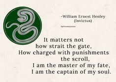 """SLYTHERIN: """"It matters not how strait the gate, How charged with punishments the scroll, I am the master of my fate, I am the captain of my soul. Slytherin Quotes, Slytherin Pride, Slytherin House, Slytherin Aesthetic, Harry Potter Houses, Hogwarts Houses, Harry Potter Fandom, Harry Potter Memes, Latin Quotes"""