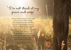 Funeral Poem Do not stand at my grave and weep by Mary Elizabeth Frye This is used often either during the service or printed on the back of the order of service.