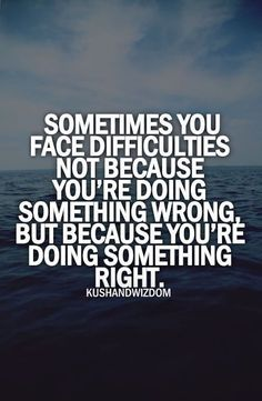Sometimes You Face Difficulties You're Doing Something Wrong, But Because You're Doing Something Right.