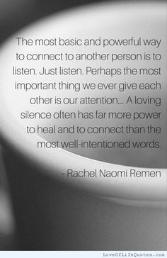 The most basic and powerful way to connect to another person is to listen. Just listen. Perhaps the most important thing we ever give each other is our attention.... A loving silence often has far more power to heal and to connect than the most well-intention ed words. - http://www.loveoflifequotes.com/?p=16558