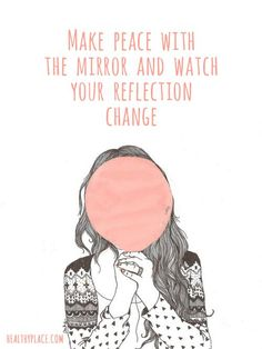 Quote on eating disorders: Make peace with the mirror and watch your reflection change. www.HealthyPlace.com