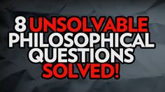 8 Unsolvable Philosophical Questions - Solved!