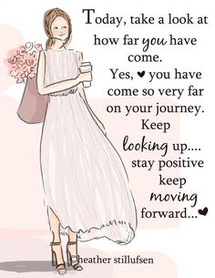 Today, take a look at how far you have come. Yes, you have come so very far on your journey. Keep looking up... stay positive keep moving forward... <3 -Heather Stillufsen