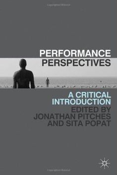 Performance perspectives : a critical introduction / edited by Jonathan Pitches, Sita Popat - Basingstoke : Palgrave Macmillan, 2011