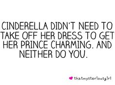 Preach it! Cinderella didn't need to take her dress of for the right guy and neither do you! People these days haha