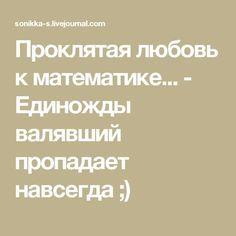Проклятая любовь к математике... - Единожды валявший пропадает навсегда ;)