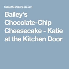 Bailey's Chocolate-Chip Cheesecake - Katie at the Kitchen Door