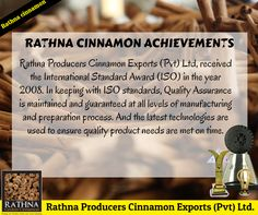 Rathna Producers Cinnamon Exports (Pvt) Ltd, received the International Standard Award (ISO) in year 2008. In keeping to ISO standards, Quality Assurance is maintained and guaranteed at all levels of manufacturing and preparation process. And the latest technologies are used to ensure quality product needs are met on time