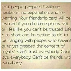 I love everyone until they give me a reason not to. Loyal people are priceless. Thank God for the ones I am blessed with.