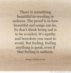 Don't think being sad is to be avoided it's apathy and boredom you want to avoid but feeling feeling anything is good even if that feeling i...