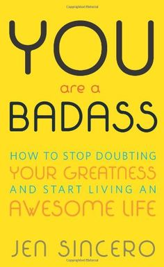 You Are a Badass: How to Stop Doubting Your Greatness and Start Living an Awesome Life: Jen Sincero