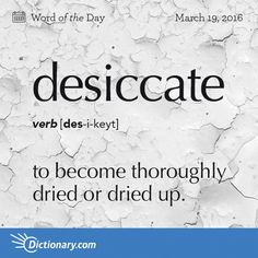 Desiccate - to become thoroughly dried or dried up.                                                                                  to dry thoroughly; dry up.
