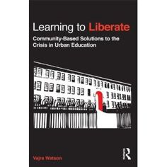 Learning to Liberate: Community-Based Solutions to the Crisis in Urban Education, by Dr. Vajra Watson    Dr. Watson works in our university and community in a way that is fierce, passionate, and wickedly smart. She is one of my personal heroes, and this book was based on the research she did for her dissertation at Harvard. It's juicy scholarship at its finest.