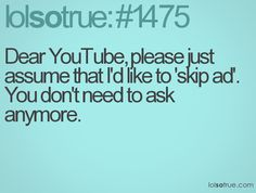 Dear YouTube, please just assume that I'd like to 'skip ad'. You don't need to ask anymore
