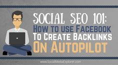 Social SEO 101: How To Use Facebook To Create Backlinks On Autopilot
