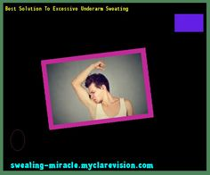 Best Solution To Excessive Underarm Sweating 144336 - Your Body to Stop Excessive Sweating In 48 Hours - Guaranteed!