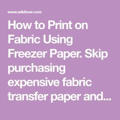 How to Print on Fabric Using Freezer Paper. Skip purchasing expensive fabric transfer paper and DIY this project using freezer paper and a piece of fabric. Printing on fabric can be easy if you follow the steps carefully and use fresh ink...