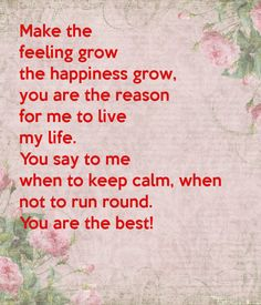 Make the feeling grow the happiness grow, you are the reason for me to live my life. You say to me when to keep calm, when not to run round. You are the best!
