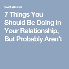 7 Things You Should Be Doing In Your Relationship, But Probably Aren't