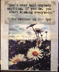 """Don't ever tell anybody anything. If you do, you start missing everybody."" -Catcher in the Rye"