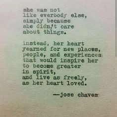 She was not like everybody else, simply because she didn't care about things. Instead, her heart yearned for new places, people, and experiences that would inspire her to become greater in spirit, and live as freely as her heart loved.