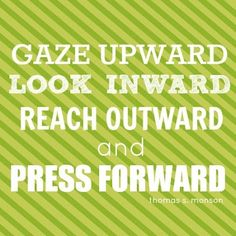 Gaze upward, look inward, reach outward, and press forward... Thomas S. Monson