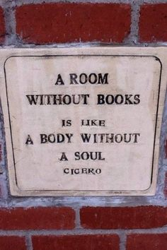 A room without books is like a body without a soul.      Cicero  I say this to myself all the time when I visit family. Wish I didn't have to.