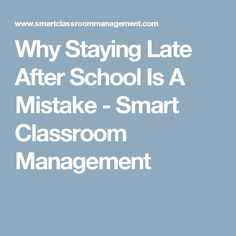 Why Staying Late After School Is A Mistake - Smart Classroom Management