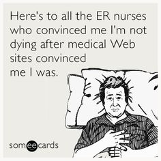 Here's to all the ER nurses who convinced me I'm not dying after medical Web sites convinced me I was.