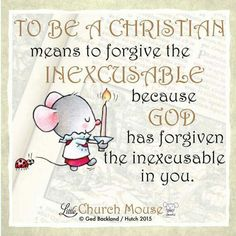 To Be A Christian means to forgive the Inexcusable because God has forgiven the inexcusable in you... Little Church Mouse 14 September 2015.