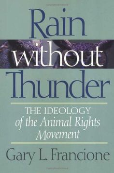 Rain Without Thunder: The Ideology of the Animal Rights Movement by Gary Francione. A MUST READ!