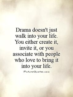 Drama Doesn't Just Walk Into Your Life You Either Create It Invite It or You Associate With People Who Love to Bring It Into Your Life Picture Quotes Con Yes Home Quotes And Sayings, Quotes To Live By, Life Quotes, Qoutes, Real Quotes, Quotable Quotes, Facebook Drama Quotes, Drama Queen Quotes, Wisdom Thoughts