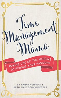 Time Management Mama: Making Use of the Margins to Pursue your Passions eBook: Sarah Korhnak, Beth Anne Schwamberger: