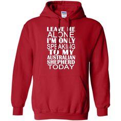 Leave Me Alone Im Only Speaking To My Australian Shepherd Today Hoodies