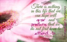 There is nothing in this life that we can hope will grow and produce that we do not first have to attend to. –Ashley McIlwain