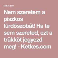 Nem szeretem a piszkos fürdőszobát! Ha te sem szereted, ezt a trükköt jegyezd meg! - Ketkes.com Home Deco, Household, Cleaning, Tea, Creative, Tips, Home Cleaning, Teas