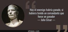 Hoy el enemigo habría ganado, si hubiera tenido un comandante que fuese un ganador — Julio César