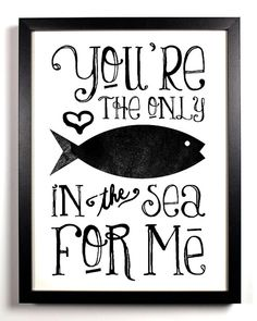 You're the only fish in the sea for me :)