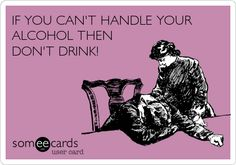 IF YOU CAN'T HANDLE YOUR ALCOHOL THEN DON'T DRINK!