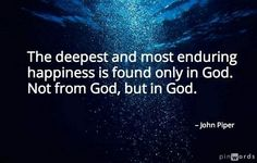 """""""The deepest and most enduring happiness is found only in God. Not from God, but in God."""" ~John Piper"""