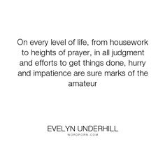 "Evelyn Underhill - ""On every level of life, from housework to heights of prayer, in all judgment and..."". life, faith, productivity"
