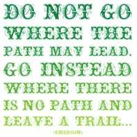 Do not go where the path may lead. Go instead where there is no path and leave a trail....