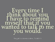 Every time I think about you I have to remind myself that if you wanted to talk to me you would.