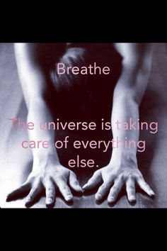breathe. the universe is taking care of everything else.
